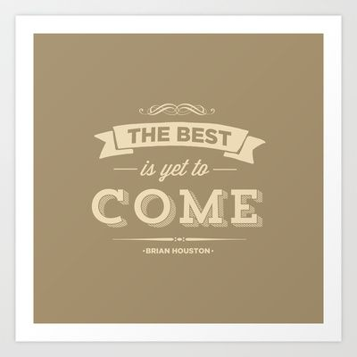 The Best Is Yet To Come Art Print by Pocket Fuel - $17.95