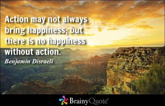 """""""Action may not always bring happiness; but there is no happiness without action."""" ~Benjamin Disraeli @brainyquote"""