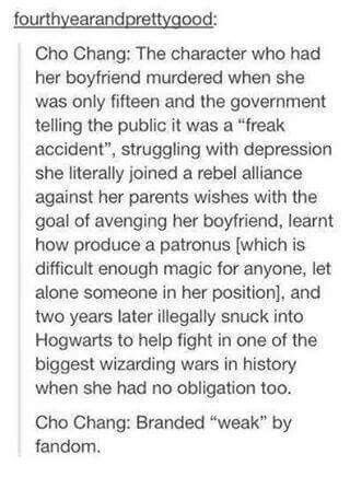 I always thought it was weird how Cho is shown as this interesting, popular, likable girl when Harry has a crush on her but later when he is dating her she is depicted as needy and devoid of substance. She went through a lot and just because she isn't Harry's end game love interest (which I fully support because Ginny Weasley is queen) and she was hurting suddenly all her charm and personality vanish. What's up with that?