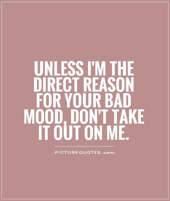 Unless I'm the direct reason for your bad mood, don't take it out on me. Picture Quotes.