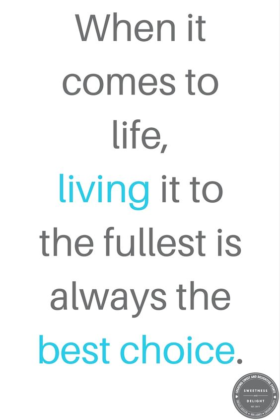 When it comes to life, living it to the fullest is always the best choice.