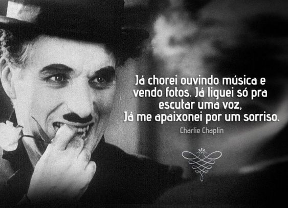 Já chorei ouvindo música e vendo fotos. Já liguei só pra escutar uma voz. Já me apaixonei por um sorriso. - Charlie Chaplin (Frases para Face)
