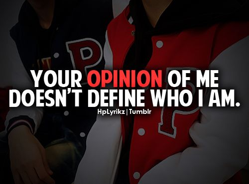 Your opinion of me doesn't define who i am.
