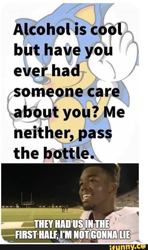Alcohol Is Cool But Have You Ever Had Someone Care About You Me Neither Pass The Bottle Ifunny Care About You Have You Ever Cool Stuff