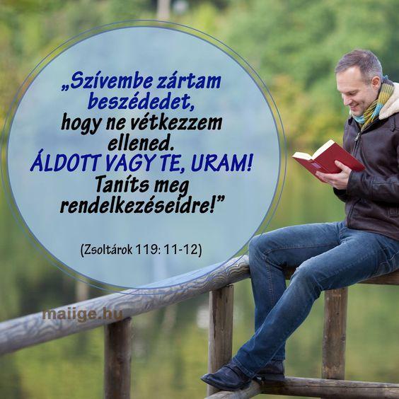 """""""Szívembe zártam beszédedet, hogy ne vétkezzem ellened. Áldott vagy te, Uram! Taníts meg rendelkezéseidre!"""" (Zsoltárok 119: 11-12)"""