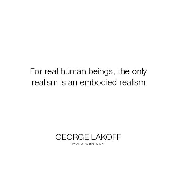 """George Lakoff - """"For real human beings, the only realism is an embodied realism"""". truth, knowledge, realism, body, limitation, embodied-mind, embodiment, limitations-of-knowledge"""