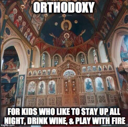 Orthodoxy. For kids who like to stay up all night, drink wine, and play with fire.: