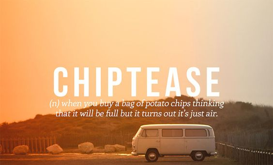 Chiptease - (n) when you buy a bag of potato chips thinking that it will be full but it turns out it's just air.