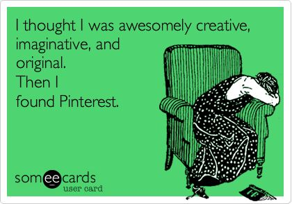 I thought I was awesomely creative, imaginative, and original. Then I found Pinterest!