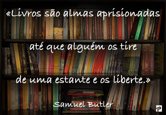 «Livros são almas aprisionadas até que alguém os tire de uma estante e os liberte.» Samuel Butler