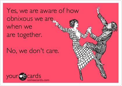 Yes, we are aware of how obnixous we are when we are together. No, we don't care.
