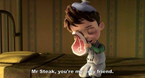 Mr. Steak, you're my only friend.