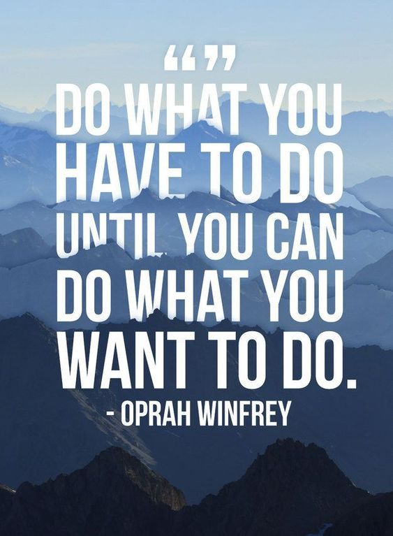 Do what you have to do, until you can do what you want to do. The time will pass sooner than you think. Your goals will be achieved.
