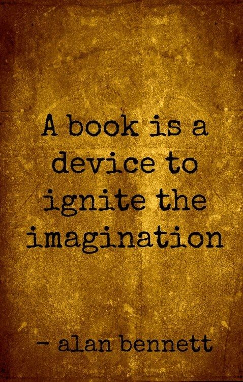 """A book is a device to ignite the imagination."" Alan Bennett:"