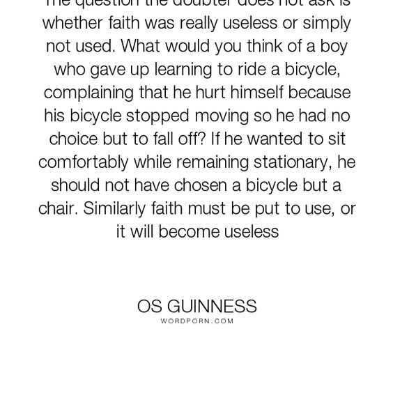 """Os Guinness - """"The question the doubter does not ask is whether faith was really useless or simply..."""". faith"""