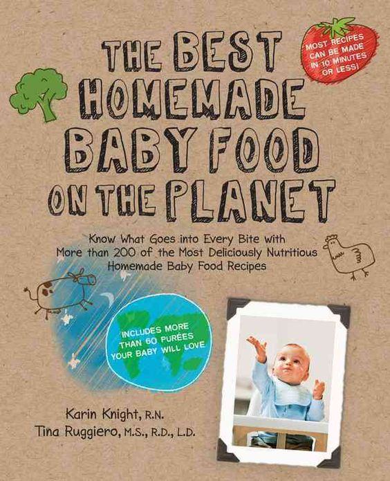 The Best Homemade Baby Food on the Planet: Know What Goes into Every Bite With More Than 200 of the Most Deliciou...