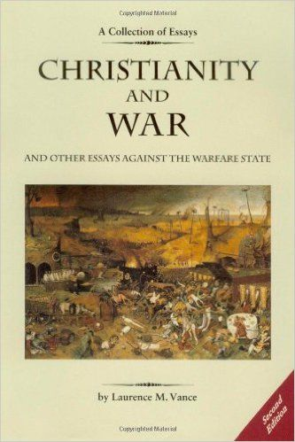 Christianity and War and Other Essays Against the Warfare State: Laurence M. Vance: 9780976344858: Amazon.com: Books