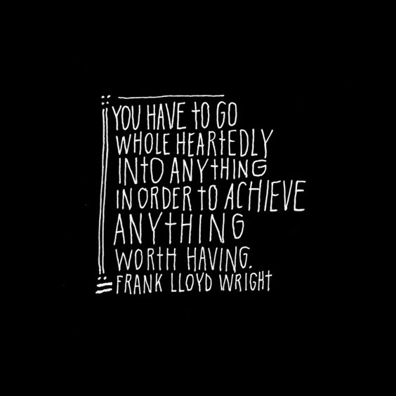Frank Lloyd Wright inspiring quote: You have to go whole heartedly into anything in order to achieve anything worth having. #quote #franklloydwright #flw #inspiration #lisacongdon