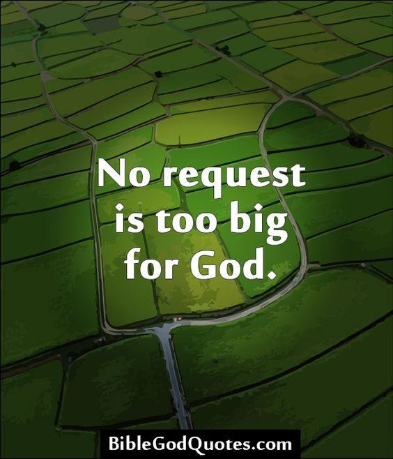 http://biblegodquotes.com/no-request-is-too-big-for-god/ No request is too big for God.