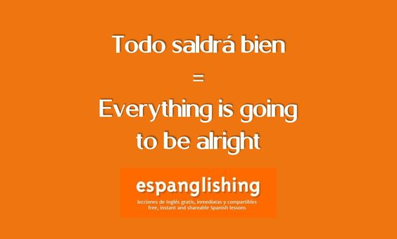 Espanglishing   free and shareable Spanish lessons = lecciones de Inglés gratis y compartibles: Todo saldrá bien = Everything is going to be alright