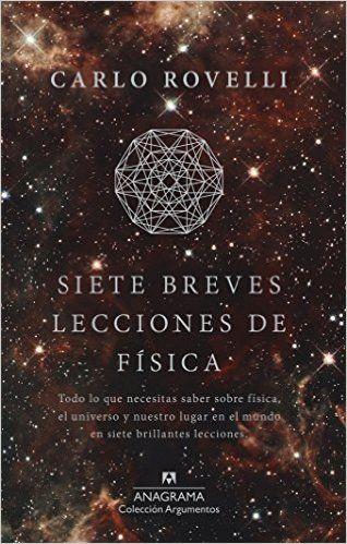 Siete Breves Lecciones De Física: Hay fronteras, donde estamos aprendiendo y donde arde nuestro deseo de saber. Están en las profundidades más diminutas del tejido del espacio, en los orígenes del cosmos, en la naturaleza del tiempo, en el sino de los agujeros negros, y en el funcionamiento de nuestro propio pensamiento.  http://katalogoa.mondragon.edu/janium-bin/janium_login_opac.pl?find&ficha_no=123017