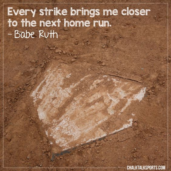 Every strike brings me closer to the next home run. Inspiration from Babe Ruth as a friendly reminder to never give up! You will have ups and downs, but you have to push through any obstacle that comes your way. Don't let anyone get in the way of your dreams!