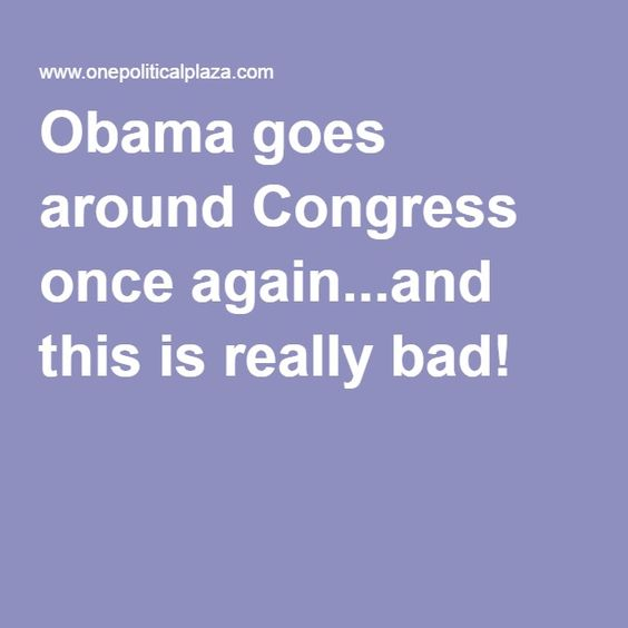 Obama goes around Congress once again...and this is really bad!