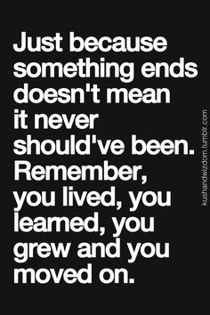 Just because something ends doesn't mean it never should've been. Remember, you lived, you learned, you grew and you moved on.: