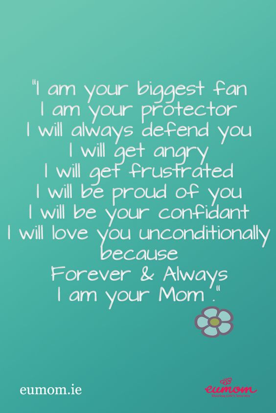 """""""I am your biggest fan.  I am your protector.  I will always defend you.  I will get angry.  I will get frustrated.  I will be proud of you.  I will be your confidant.  I will love you unconditionally because Forever  & Always I am your Mom."""""""