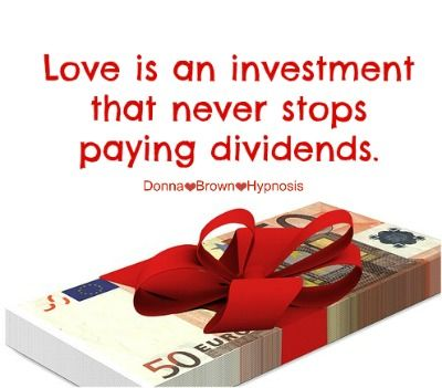 Love is an investment that never stops paying dividends. Donna Brown Hypnosis