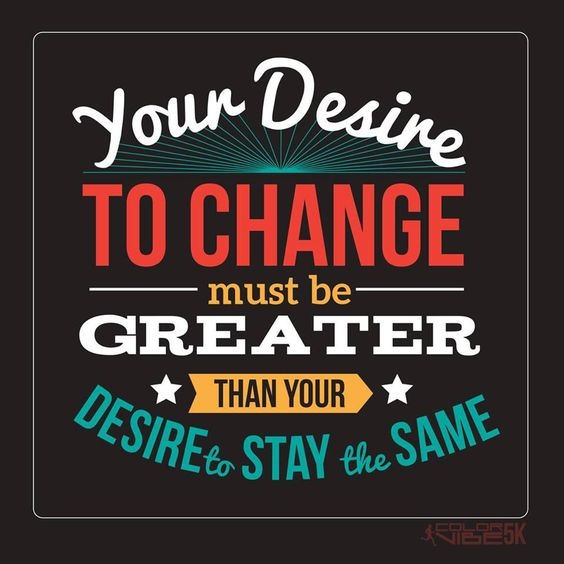 Your desire to change must be greater than your desire to stay the same.