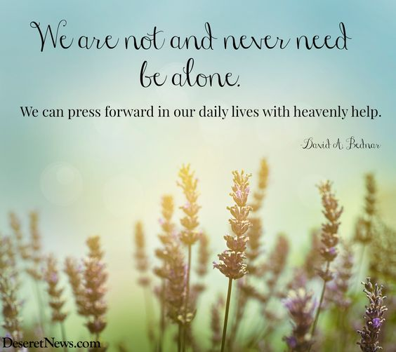 """We are not and never need be alone. We can press forward in our daily lives with heavenly help."" Elder David A. Bednar #ldsconf #quotes Elder Bednar #ldsconf #quotes:"