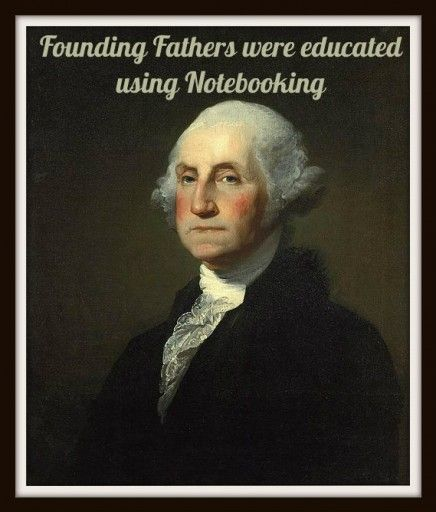 Founding Fathers were educated using Notebooking - It's a timeless way to inspire, encourage and educate your children!