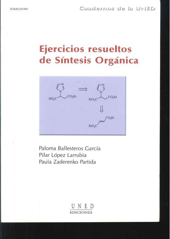 Ejercicios resueltos de síntesis orgánica/ Paloma Ballesteros García, Pilar López Larrubia, Paula Zaderenko Partida. 2005