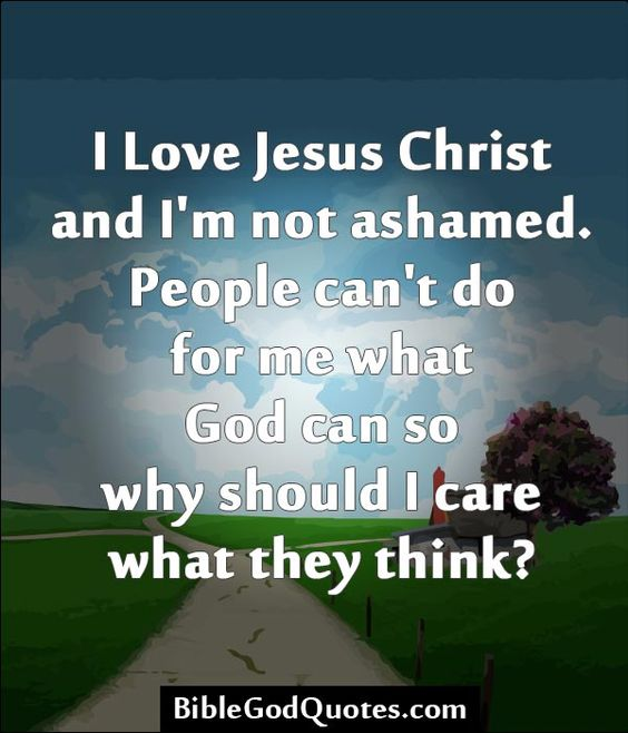 I Love Jesus Christ and I'm not ashamed. People can't do ...