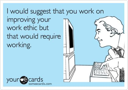 I would suggest that you work on improving your work ethic but that would require working.