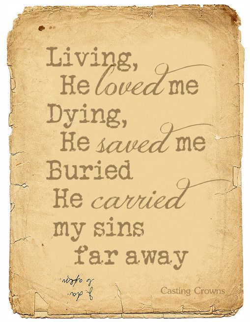 Living, He loved me. Dying, He saved me. Buried, He carried my sins far away. Rising He justified, freely forever, one day He's coming, oh glorious day! Casting Crowns