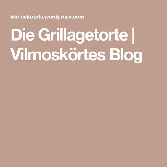 Die Grillagetorte | Vilmoskörtes Blog