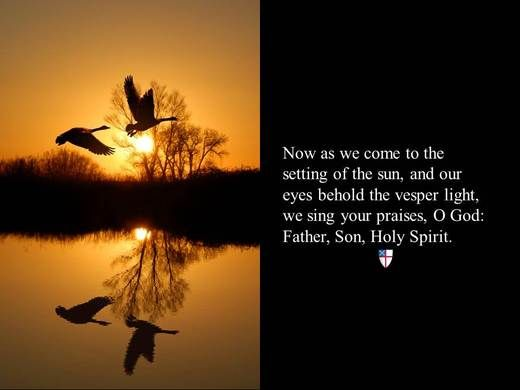 Now as we come to the setting of the sun, and our eyes behold the vesper light, we sing your praises, O God: Father, Son, Holy Spirit. ~ The Book of Common Prayer