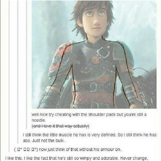 That's right Hiccup, don't ever change. We like you as a noodle and dork so just…