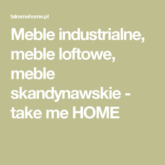 Meble industrialne, meble loftowe, meble skandynawskie - take me HOME