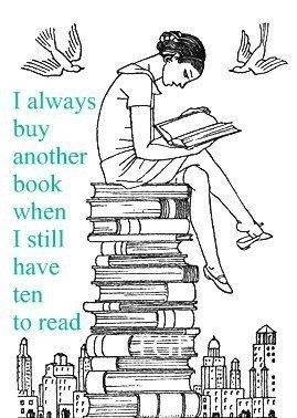 :)This is so true for me, now I have about 20 books waiting to be read & if I see something I still buy it.:
