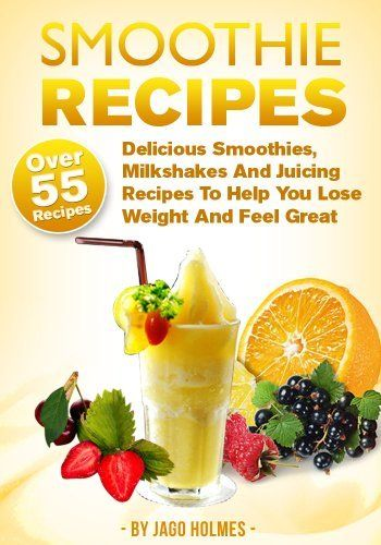 FREE eBook 01-07-2013: Smoothie Recipes (Over 55 Delicious Smoothies, Milkshakes And Juicing Recipes To Help You Lose Weight And Feel Great) by Jago Holmes