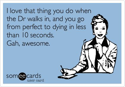 I love that thing you do when the Dr walks in, and you go from perfect to dying in less than 10 seconds. Gah, awesome.