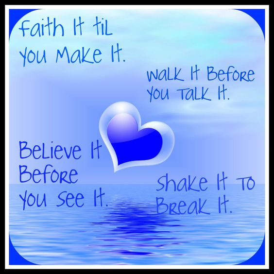 Faith it til you make it. Walk it before you talk it. Believe it before you see it, shake it to break it.