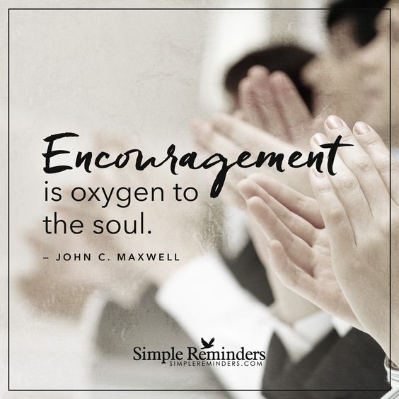 Encouragement is oxygen to the soul Encouragement is oxygen to the soul. Good work can never be expected from a worker without encouragement. — John C. Maxwell