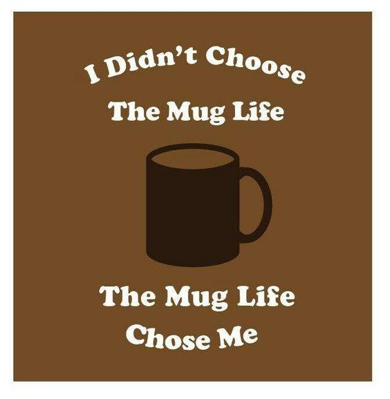 I didn't choose the mug life. The mug life chose me. Cheesy, but I'm pinning it anyway.: