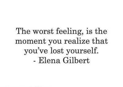 the worst feeling, is the moment you realize that you've lost yourself