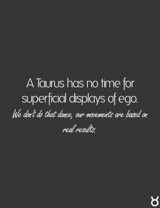 A Taurus Has No Time For Superficial Displays of Ego. We Don't Do That Dance,