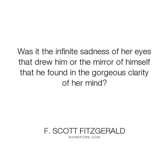 "F. Scott Fitzgerald - ""Was it the infinite sadness of her eyes that drew him or the mirror of himself that..."". romance, sadness, love"